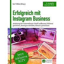 Erfolgreich mit Instagram Business: Anleitung für Unternehmen: Profil aufbauen, Follower gewinnen, Anzeigen schalten, Umsatz generieren (Ausgabe Juli 2018)