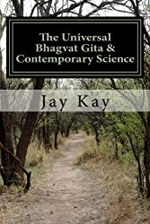The Universal Bhagvat Gita & Contemporary Science: Hinduism, Vedanta, Science, Philosophy by Jay Kay (2014-10-05)
