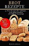 Brot Rezepte: 37 Brot Rezepte für Anfänger, zum selber machen, Mit Hefe & Sauerteig
