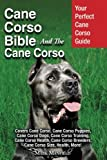 Cane Corso Bible and the Cane Corso: Your Perfect Cane Corso Guide Covers Cane Corso, Cane Corso Puppies, Cane Corso Dogs, Cane Corso Training, Cane ... Breeders, Cane Corso Size, Health, More!