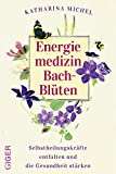 Energiemedizin Bach-Blüten: Selbstheilungskräfte entfalten und die Gesundheit stärken