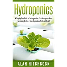 Hydroponics: A Step by Step Guide to Setting up Your First Hydroponic Home Gardening System - Grow Vegetables, Fruit and Herbs! (Gardening, Organic Gardening, ... Horticulture, Aquaculture) (English Edition)