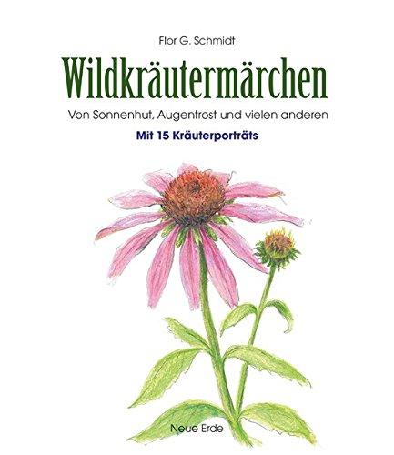 Wildkräutermärchen: Von Sonnenhut, Augentrost und vielen anderen – Mit 15 Kräuterportäts