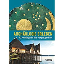 Archäologie erleben: 60 Ausflüge in die Vergangenheit