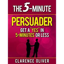 """The 5-Minute Persuader: Get A """"Yes"""" In 5 Minutes Or Less (The 5-Minute Solutions)"""