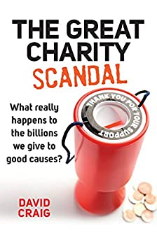 The Great Charity Scandal: What really happens to the billions we give to good causes? (Kindle Single) by [Craig, David]