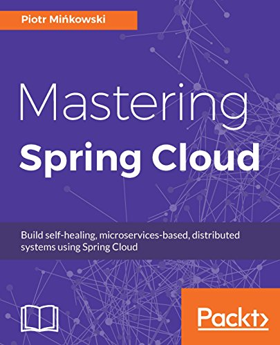 Mastering Spring Cloud: Build self-healing, microservices-based, distributed systems using Spring Cloud (English Edition) (Verteilte Und Cloud-computing)