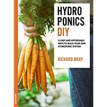DIY Hydroponics: 12 Easy and Affordable Ways to Build Your Own Hydroponic System (Urban Homesteading Book 2) (English Edition)