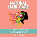 Natural Hair Care: 125+ Homemade Hair Care Recipes and Secrets for Beauty, Growth, Shine, Repair, and Styling