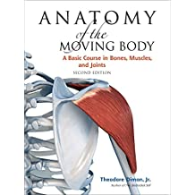 Anatomy of the Moving Body: A Basic Course in Bones, Muscles, and Joints