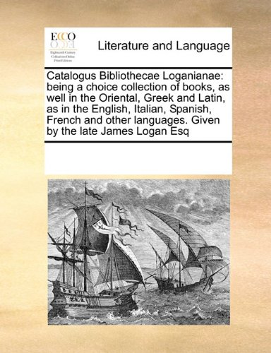 Catalogus Bibliothecae Loganianae: being a choice collection of books, as well in the Oriental, Greek and Latin, as in the English, Italian, Spanish, ... languages. Given by the late James Logan Esq