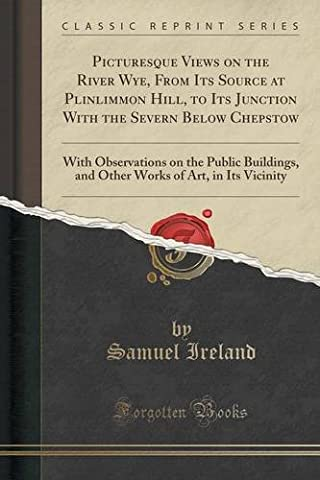 Picturesque Views on the River Wye, From Its Source at Plinlimmon Hill, to Its Junction With the Severn Below Chepstow: With Observations on the ... of Art, in Its Vicinity (Classic Reprint)