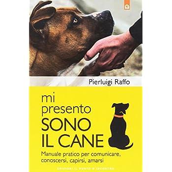 Mi Presento, Sono Il Cane. Manuale Pratico Per Comunicare, Conoscersi, Capirsi, Amarsi