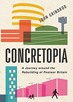 Concretopia: A Journey around the Rebuilding of Postwar Britain by [Grindrod, John]