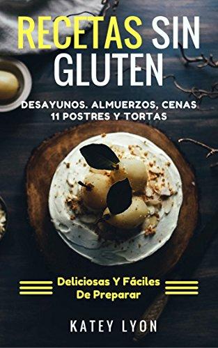 Recetas Sin Gluten: 41 Recetas Deliciosas y Fáciles De Preparar Sin Gluten. Desayunos, Almuerzos, Cenas y  11 Postres Y Tortas por Katey Lyon