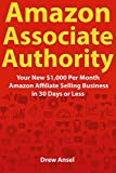 Amazon Associate Authority: Your New $1,000 Per Month Amazon Affiliate Selling Business in 30 Days or Less (English Edition)