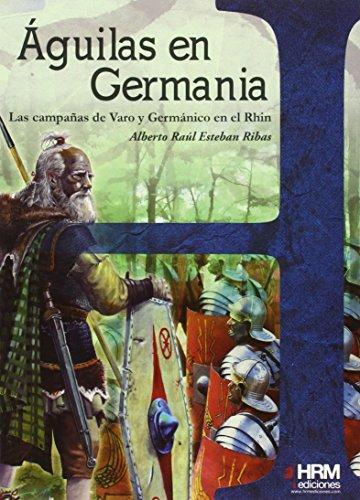 Águilas en Germania: las campañas de Varo y Germánico en el Rhin (H de Historia) por Alberto Raúl Esteban Ribas