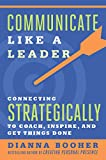 Communicate Like a Leader: Connecting Strategically to Coach, Inspire, and Get Things Done