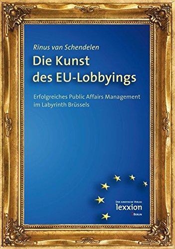 Die Kunst des EU-Lobbyings - Erfolgreiches Public Affairs Management im Labyrinth Brüssels
