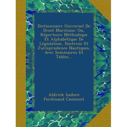 Dictionnaire Universel De Droit Maritime: Ou, Répertoire Méthodique Et Alphabétique De Législation, Doctrine Et Jurisprudence Nautiques, Avec Sommaires Et Tables...
