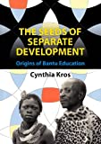 The Seeds of Separate Development: Origins of Bantu Education by Cynthia Kros (2010-04-01)