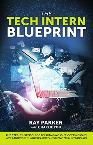 The Tech Intern Blueprint: The Step-By-Step Guide to Standing Out, Getting Paid, and Landing the World's Most Lucrative Tech Internships