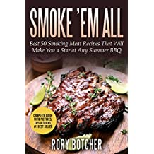 Smoke 'em all: Best 50 Smoking Meat Recipes That Will Make You a Star at Any Summer BBQ (Rory's Meat Kitchen) (English Edition)