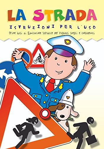 La Strada Istruzioni per l'uso: Educazione stradale per ragazzi svegli e consapevoli, per muoversi sicuri per strada.