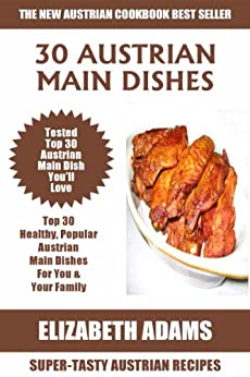Top 30 Mouth-Watering Austrian Main Dish Recipes: Latest Collection of Popular, Healthy, Easy, Fast, Simple & Super-Tasty Austrian Main Dish Recipes (English Edition) von [Adams, Elizabeth]