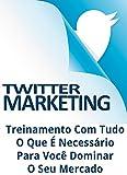 Twitter Marketing: Treinamento Com Tudo O Que É Necessário Para Você Dominar O Seu Mercado (Portuguese Edition)
