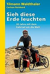 Sieh diese Erde leuchten!: 30 Jahre mit dem Fahrrad um die Welt