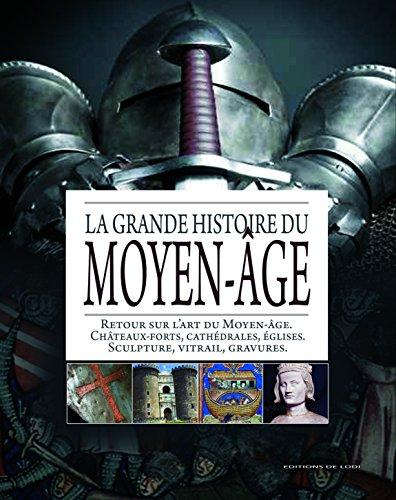 La grande histoire du Moyen-Age : Retour sur l'art du Moyen-Age ; Châteaux-forts; cathédrales, églises ; Sculptures, vitraux, gravures par Editions de Lodi