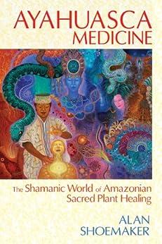 Ayahuasca Medicine: The Shamanic World of Amazonian Sacred Plant Healing by [Shoemaker, Alan]