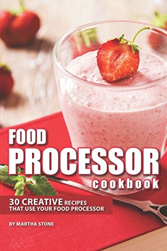 Food Processor Cookbook: 30 Creative Recipes That Use your Food Processor