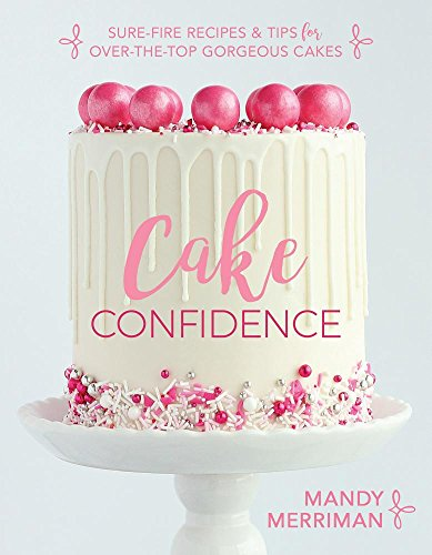 Cake Confidence: Sure-fire Recipes & Tips for Over-the-top Gorgeous Cakes
