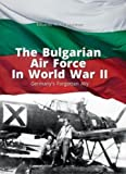 The Bulgarian Air Force in World War II: GermanyS Forgotten Ally (Library of Armed Conflicts, Band 91002)