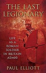The Last Legionary: Life as a Roman Soldier in Britain AD400 by Paul Elliott (2011-09-01)