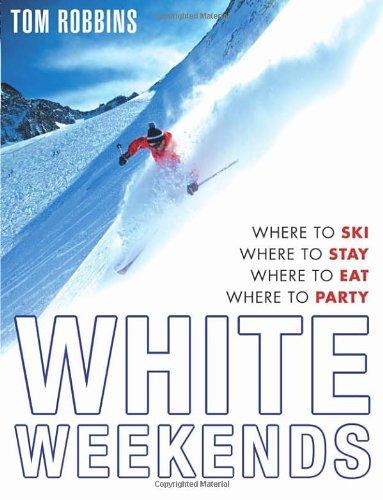 White Weekends: Where to Ski, Where to Stay, Where to Eat, Where to Party por Tom Robbins