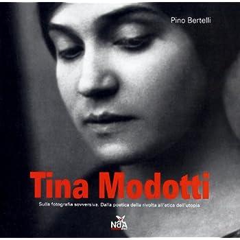 Tina Modotti. Sulla Fotografia Sovversiva. Dalla Poetica Della Rivolta All'etica Dell'utopia