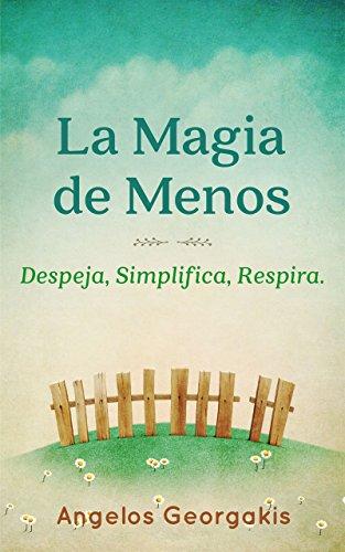 Minimalismo: La Magia de Menos (minimalista, vida minimalista, minimalism): Despeja, Simplifica, Respira. por Angelos Georgakis