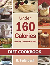 Delicious Dessert Recipes Under 160 Calories. Naturally, Healthy Desserts That No One Will Believe They Are Low Fat & Healthy (Diet Cookbooks, Cookbook healthy Collection) (English Edition)