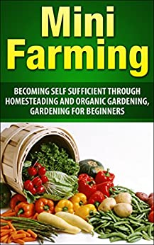Mini Farming: Becoming Self Sufficient Through Homesteading And Organic Gardening, Gardening For Beginners (Mini Farming, urban farming, Homesteading, ... Vegetable Garden) (English Edition) von [Btad, Ray]