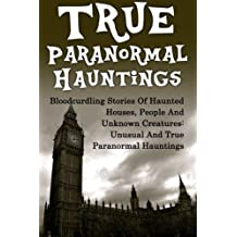 True Paranormal Hauntings: Bloodcurdling Stories Of Haunted Houses, People And Unknown Creatures: Unusual And True Paranormal Hauntings (True ... Ghost Stories, Unexplained Phenomena)
