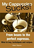 My Cappuccino Sucks!: How to get the best from your espresso machine (English Edition)