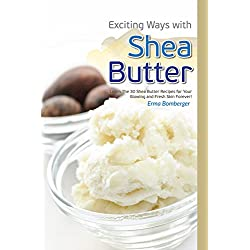 Exciting Ways with Shea Butter: Learn The 30 Shea Butter Recipes for Your Glowing and Fresh Skin Forever