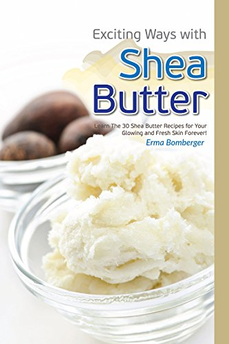 Exciting Ways with Shea Butter: Learn The 30 Shea Butter Recipes for Your Glowing and Fresh Skin Forever (English Edition)