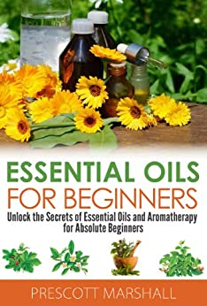 Essential Oils for Beginners: Unlock the Secrets of Essential Oils and Aromatherapy for Absolute Beginners (Essential Oils Book - Learn to Heal, De-Stress, ... and Natural Oils) (English Edition) von [Marshall, Prescott]