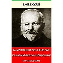 La Maîtrise de soi-même par l'autosuggestion consciente: La Méthode Coué (French Edition)
