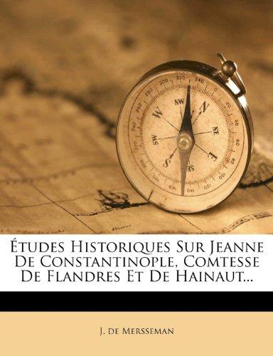 Études Historiques Sur Jeanne De Constantinople, Comtesse De Flandres Et De Hainaut...