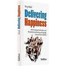 Delivering Happiness: Wie konsequente Kunden- und Mitarbeiterorientierung einzigartige Unternehmen schaffen